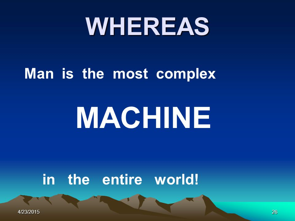 4/23/201526 WHEREAS Man is the most complex MACHINE in the entire world!