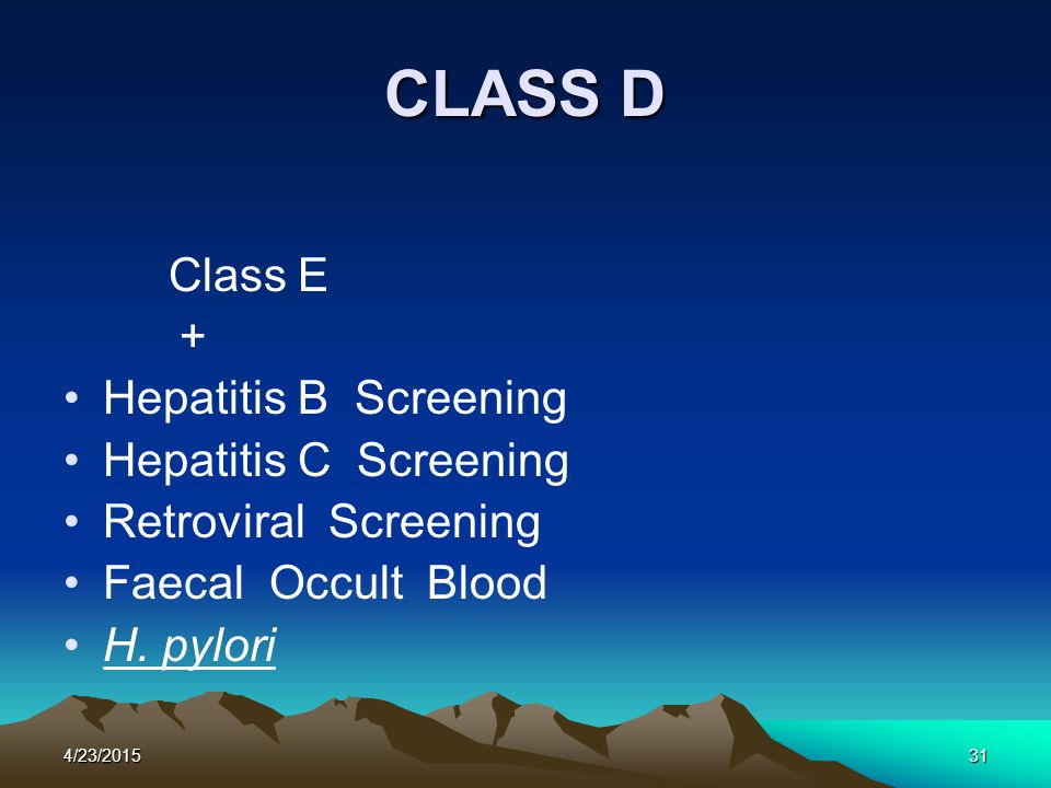 4/23/201531 CLASS D Class E + Hepatitis B Screening Hepatitis C Screening Retroviral Screening Faecal Occult Blood H. pylori
