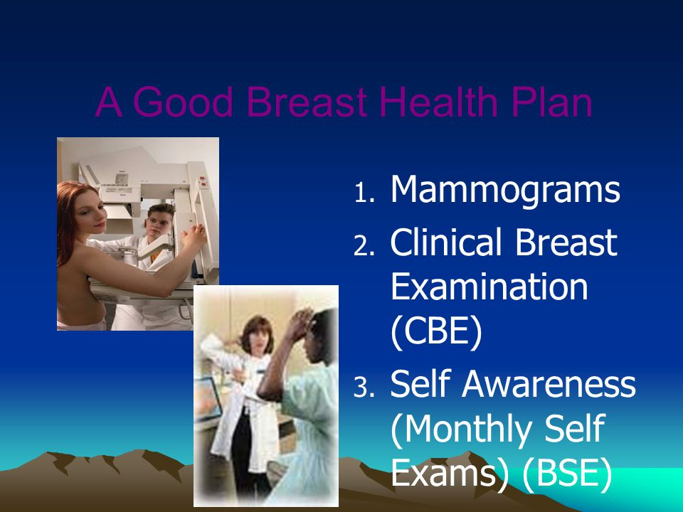 A Good Breast Health Plan 1. Mammograms 2. Clinical Breast Examination (CBE) 3. Self Awareness (Monthly Self Exams) (BSE)