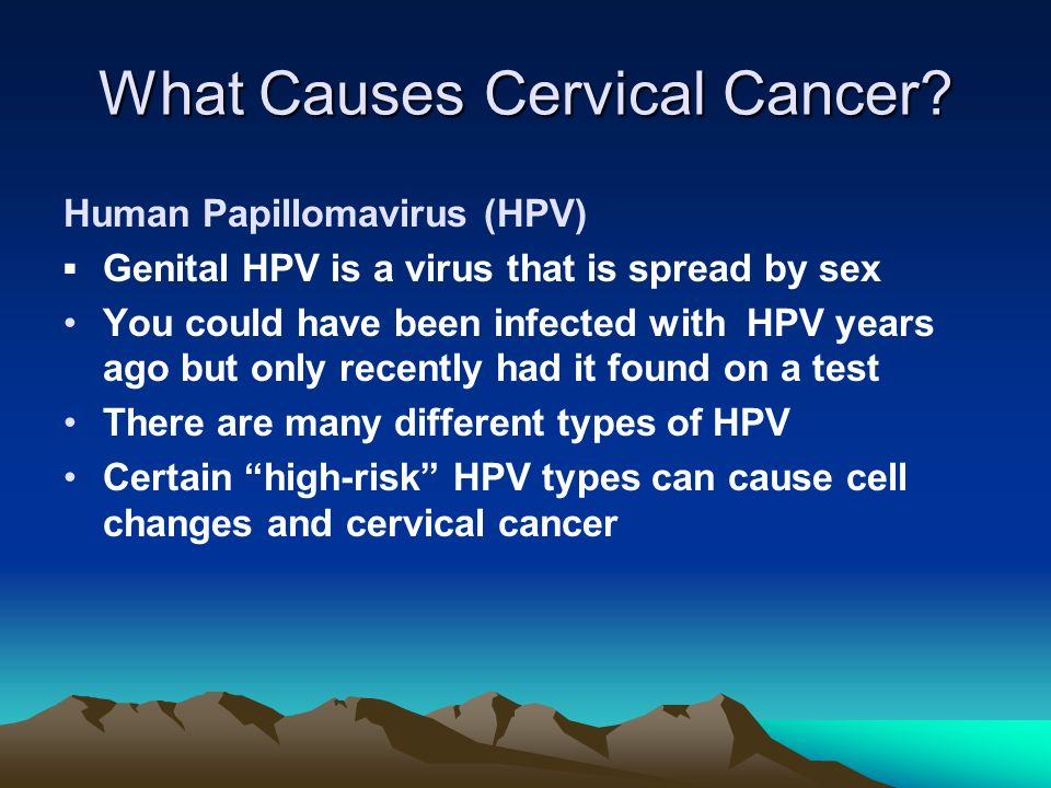 What Causes Cervical Cancer? Human Papillomavirus (HPV) ▪Genital HPV is a virus that is spread by sex You could have been infected with HPV years ago