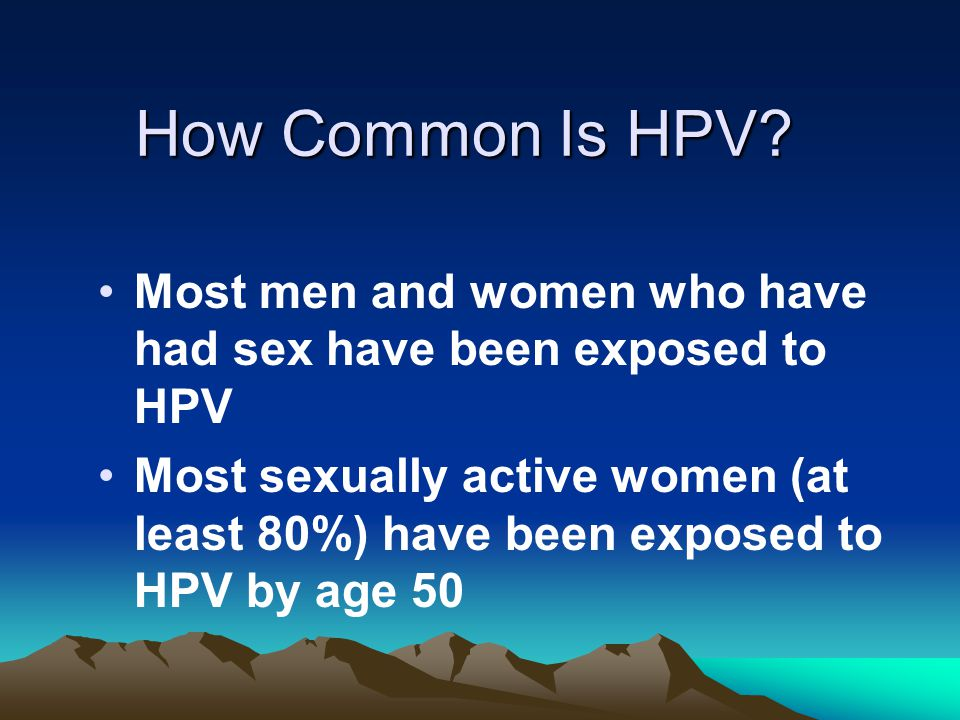 How Common Is HPV? Most men and women who have had sex have been exposed to HPV Most sexually active women (at least 80%) have been exposed to HPV by