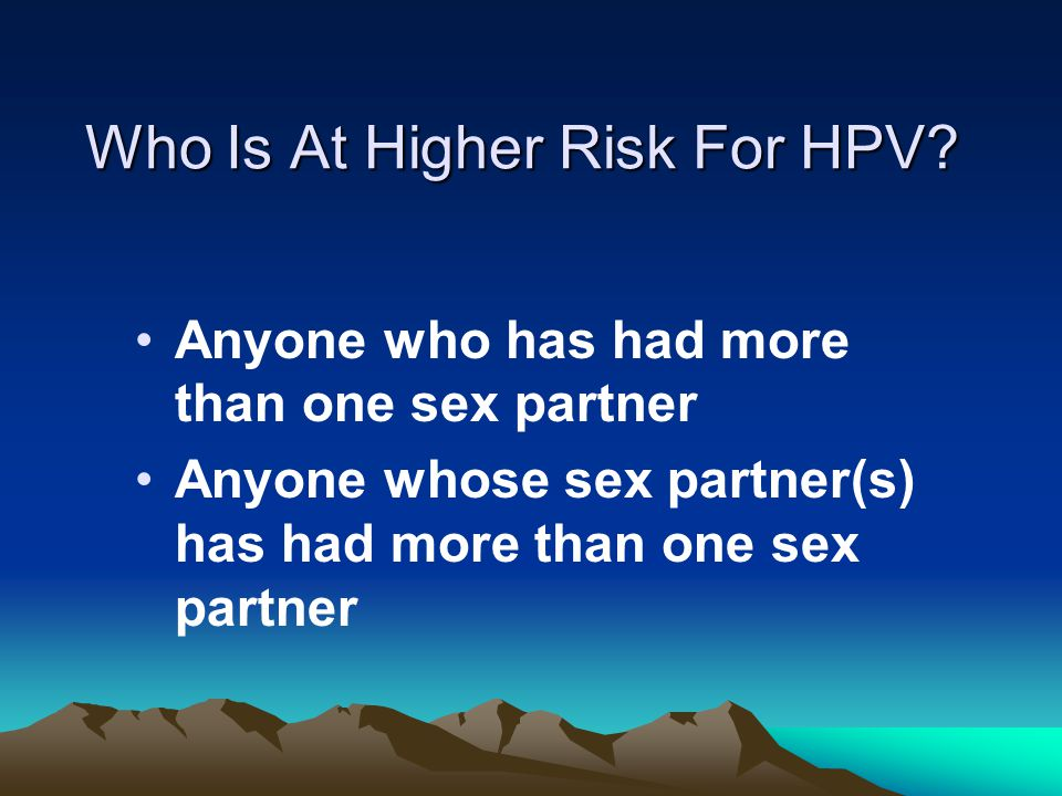 Who Is At Higher Risk For HPV? Anyone who has had more than one sex partner Anyone whose sex partner(s) has had more than one sex partner