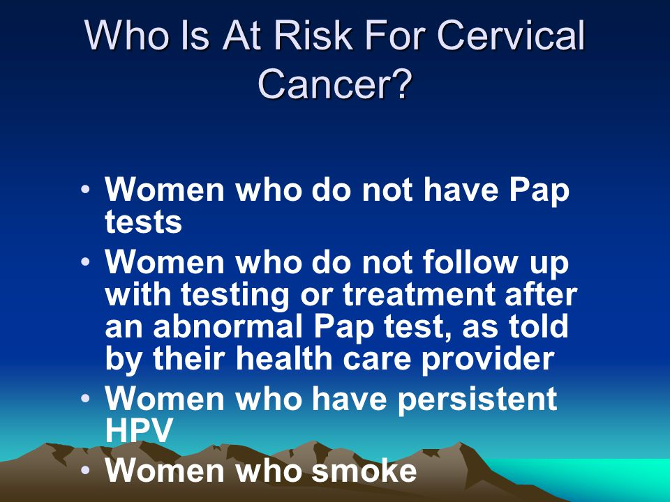 Who Is At Risk For Cervical Cancer? Women who do not have Pap tests Women who do not follow up with testing or treatment after an abnormal Pap test, a
