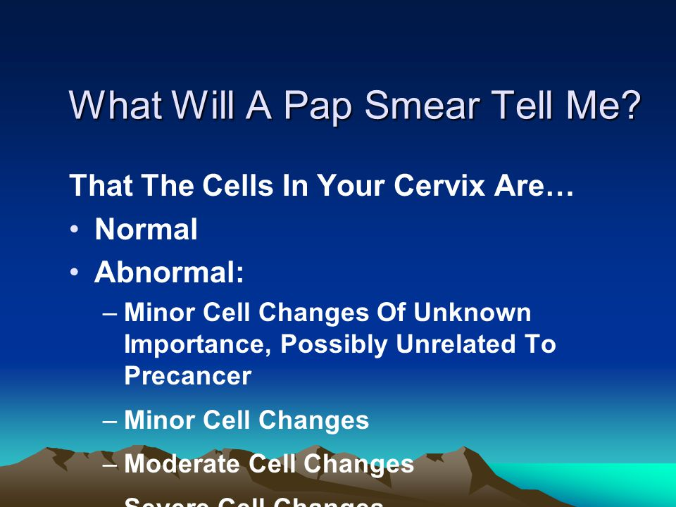 What Will A Pap Smear Tell Me? That The Cells In Your Cervix Are… Normal Abnormal: –Minor Cell Changes Of Unknown Importance, Possibly Unrelated To Pr