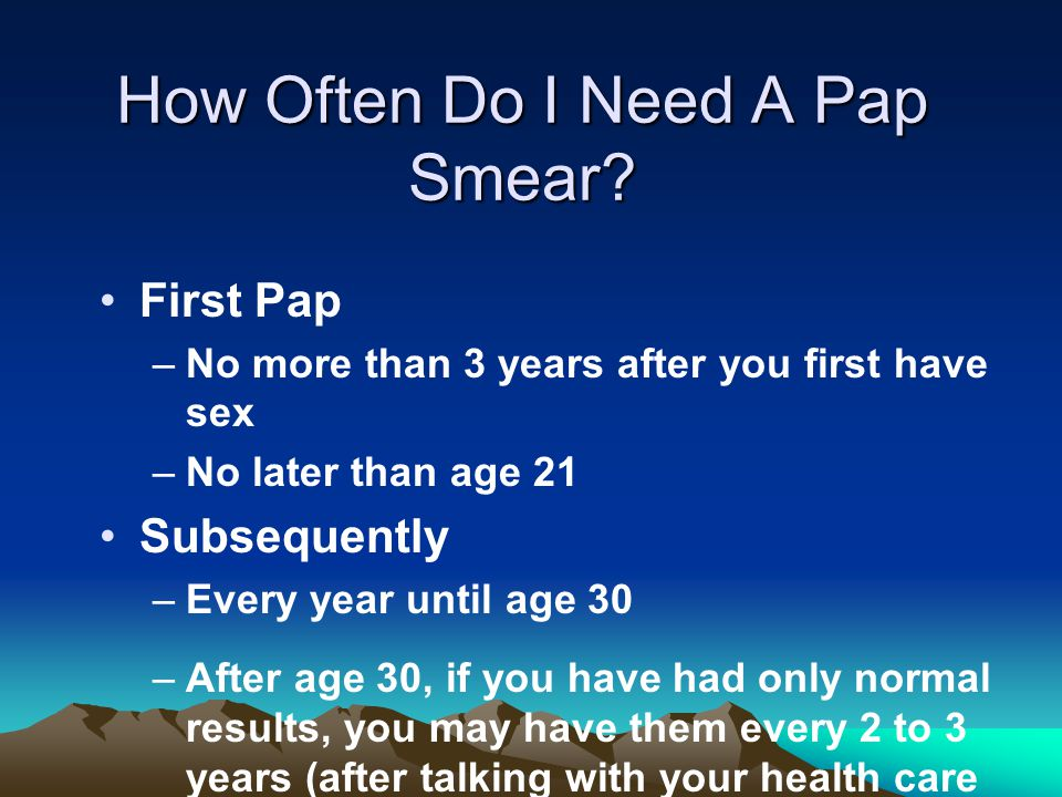 How Often Do I Need A Pap Smear? First Pap –No more than 3 years after you first have sex –No later than age 21 Subsequently –Every year until age 30