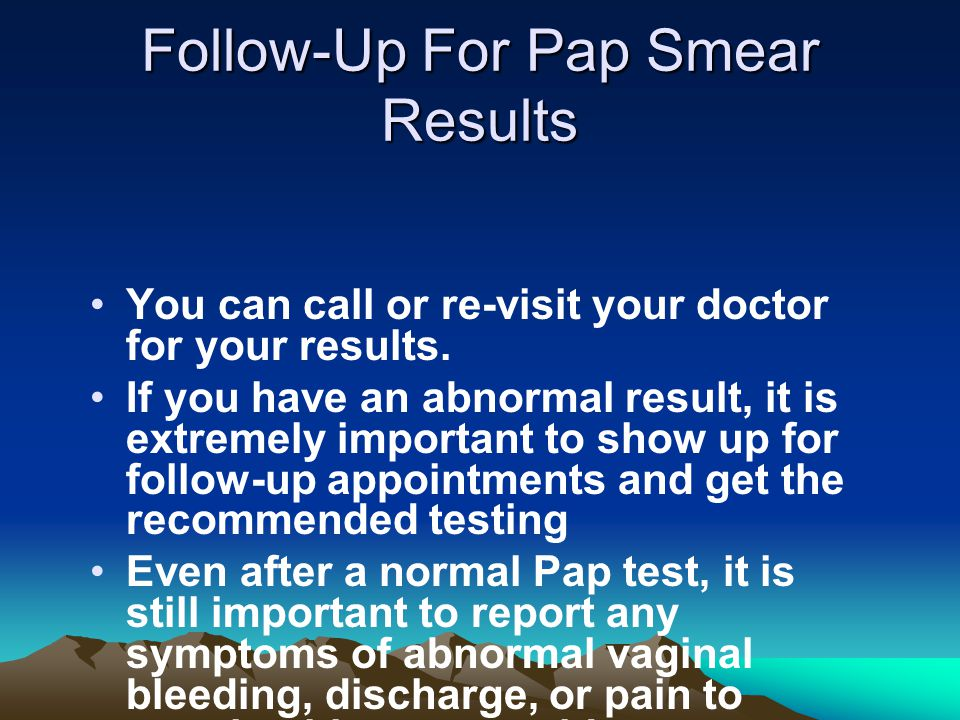 Follow-Up For Pap Smear Results You can call or re-visit your doctor for your results. If you have an abnormal result, it is extremely important to sh