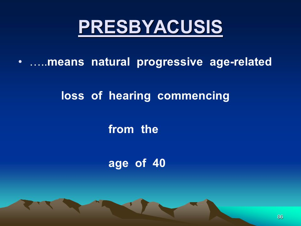 86 PRESBYACUSIS …..means natural progressive age-related loss of hearing commencing from the age of 40