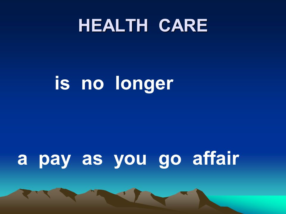 HEALTH CARE is no longer a pay as you go affair