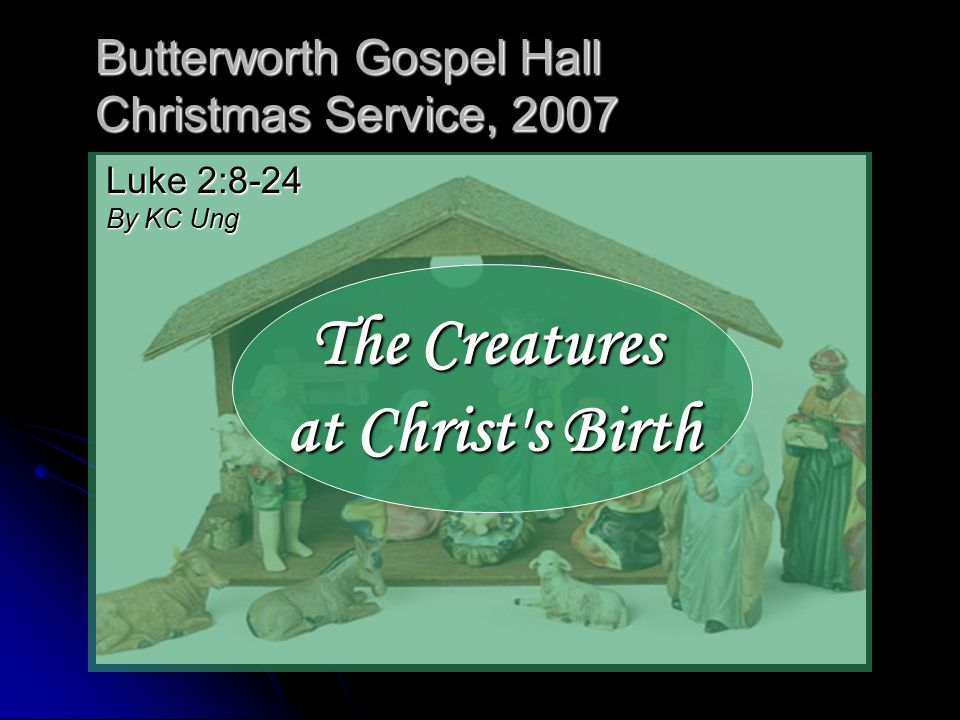 Butterworth Gospel Hall Christmas Service, 2007 The Creatures at Christ s Birth Luke 2:8-24 By KC Ung