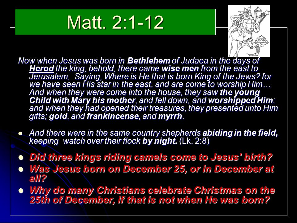 Matt. 2:1-12 Now when Jesus was born in Bethlehem of Judaea in the days of Herod the king, behold, there came wise men from the east to Jerusalem, Say