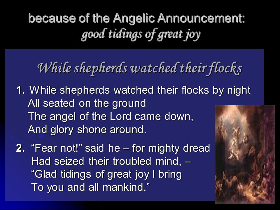 because of the Angelic Announcement: good tidings of great joy While shepherds watched their flocks 1.