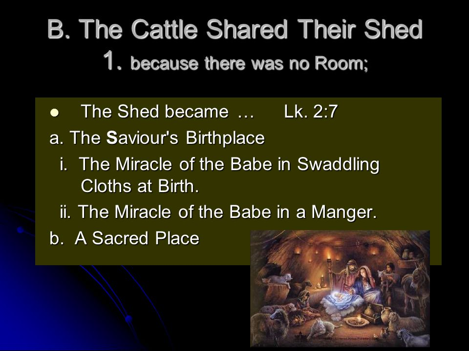B. The Cattle Shared Their Shed 1. because there was no Room; The Shed became…Lk.