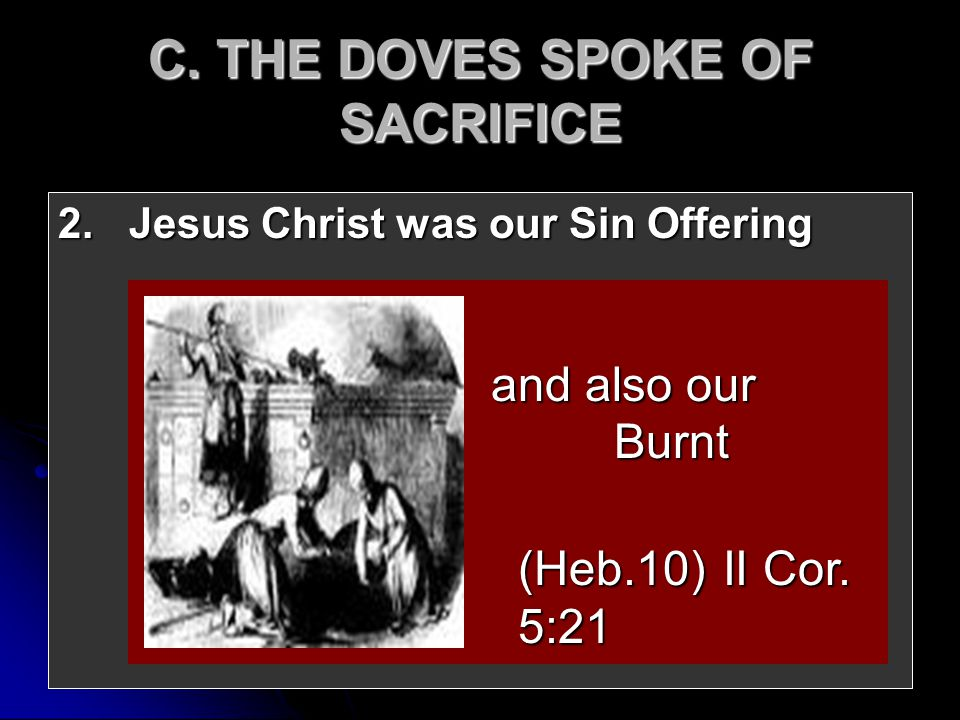 2. Jesus Christ was our Sin Offering and also our Burnt Offering and also our Burnt Offering (Heb.10) II Cor. 5:21 C. THE DOVES SPOKE OF SACRIFICE