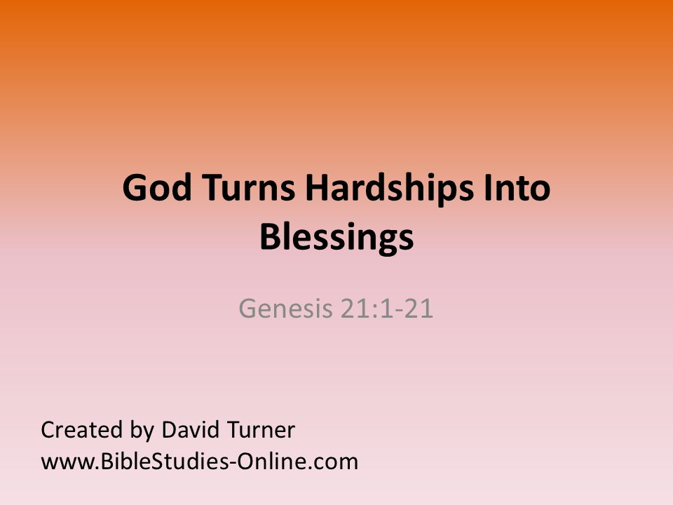God Turns Hardships Into Blessings Genesis 21:1-21 Created by David Turner www.BibleStudies-Online.com