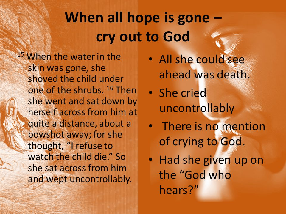 When all hope is gone – cry out to God 15 When the water in the skin was gone, she shoved the child under one of the shrubs.