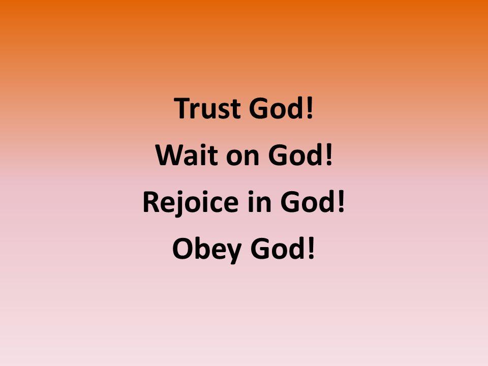 Trust God! Wait on God! Rejoice in God! Obey God!