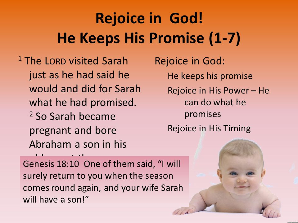 Rejoice in God! He Keeps His Promise (1-7) 1 The L ORD visited Sarah just as he had said he would and did for Sarah what he had promised. 2 So Sarah b
