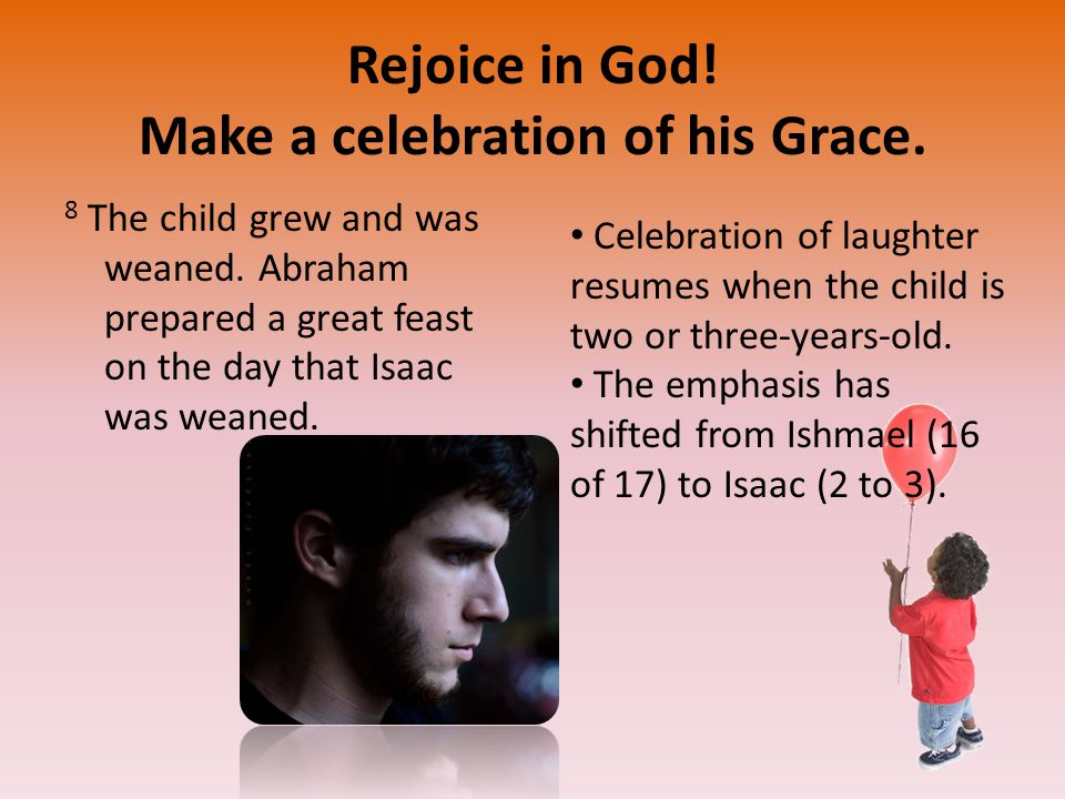 Rejoice in God. Make a celebration of his Grace. 8 The child grew and was weaned.