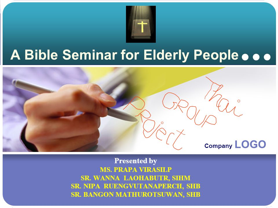 Company LOGO A Bible Seminar for Elderly People Presented by MS. PRAPA VIRASILP SR. WANNA LAOHABUTR, SIHM SR. NIPA RUENGVUTANAPERCH, SHB SR. BANGON MA
