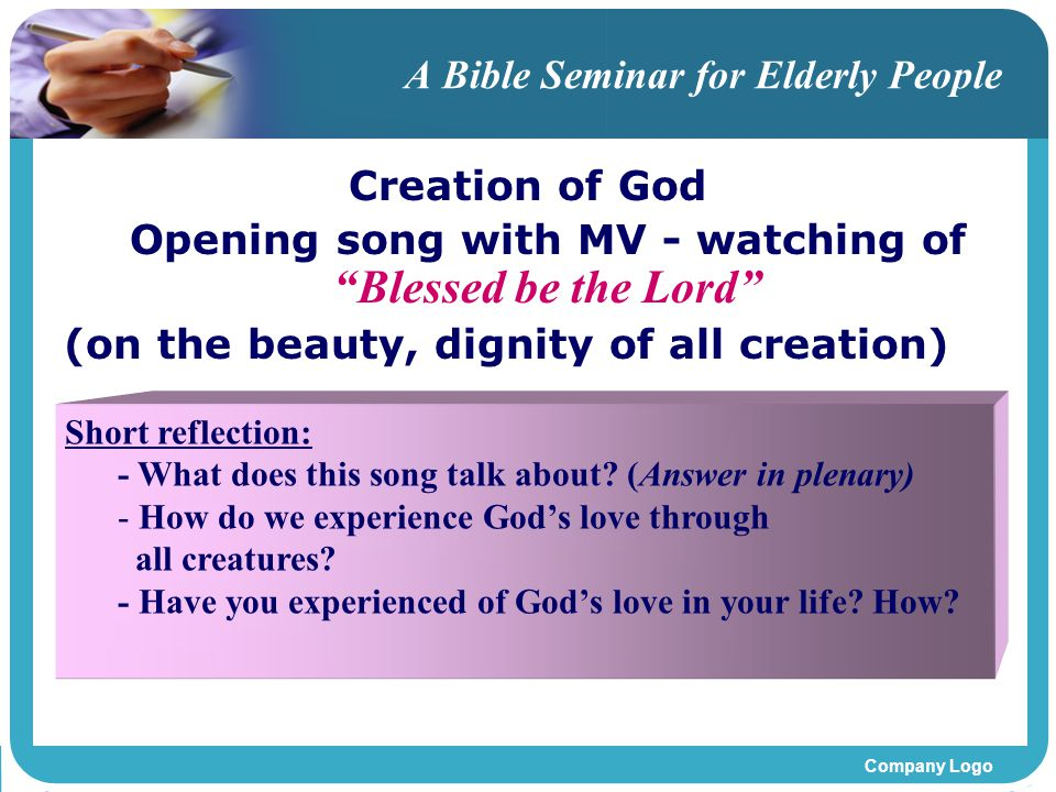 Company Logo A Bible Seminar for Elderly People Creation of God Opening song with MV - watching of Blessed be the Lord (on the beauty, dignity of all creation) Short reflection: - What does this song talk about.