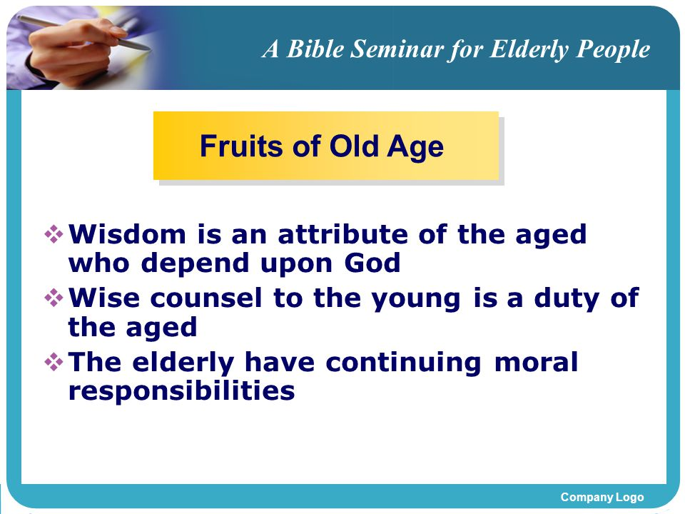 Company Logo A Bible Seminar for Elderly People WWisdom is an attribute of the aged who depend upon God WWise counsel to the young is a duty of the aged TThe elderly have continuing moral responsibilities Fruits of Old Age