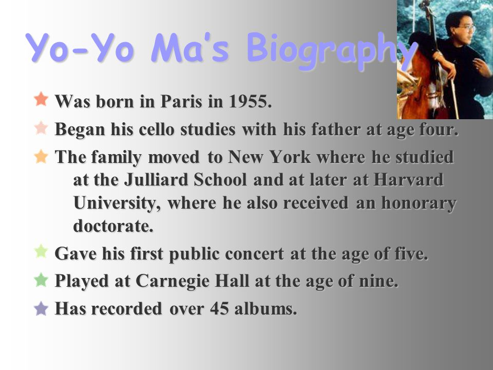 Yo-Yo Ma's Biography Was born in Paris in 1955. Began his cello studies with his father at age four. The family moved to New York where he studied at