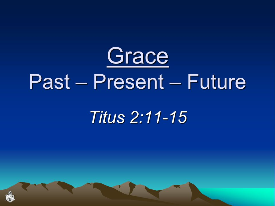 Grace Past – Present – Future Titus 2:11-15