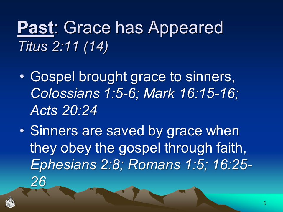 Past: Grace has Appeared Titus 2:11 (14) Gospel brought grace to sinners, Colossians 1:5-6; Mark 16:15-16; Acts 20:24Gospel brought grace to sinners, Colossians 1:5-6; Mark 16:15-16; Acts 20:24 Sinners are saved by grace when they obey the gospel through faith, Ephesians 2:8; Romans 1:5; 16:25- 26Sinners are saved by grace when they obey the gospel through faith, Ephesians 2:8; Romans 1:5; 16:25- 26 6