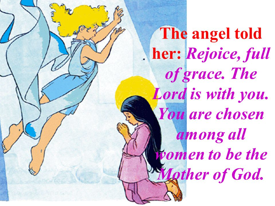 The angel told her: Rejoice, full of grace. The Lord is with you.