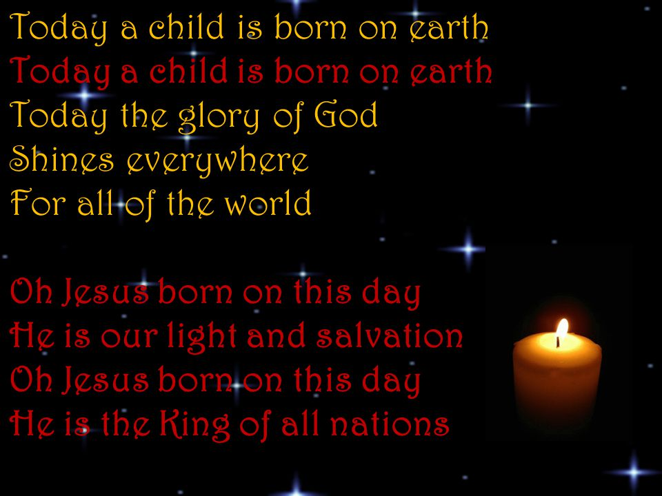 Today a child is born on earth Today a child is born on earth Today the glory of God Shines everywhere For all of the world Oh Jesus born on this day He is our light and salvation Oh Jesus born on this day He is the King of all nations