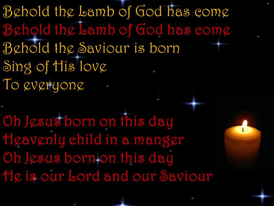 Behold the Lamb of God has come Behold the Lamb of God has come Behold the Saviour is born Sing of His love To everyone Oh Jesus born on this day Heavenly child in a manger Oh Jesus born on this day He is our Lord and our Saviour