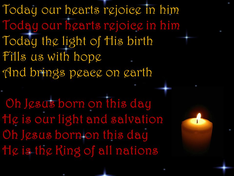 Today our hearts rejoice in him Today our hearts rejoice in him Today the light of His birth Fills us with hope And brings peace on earth Oh Jesus born on this day He is our light and salvation Oh Jesus born on this day He is the King of all nations