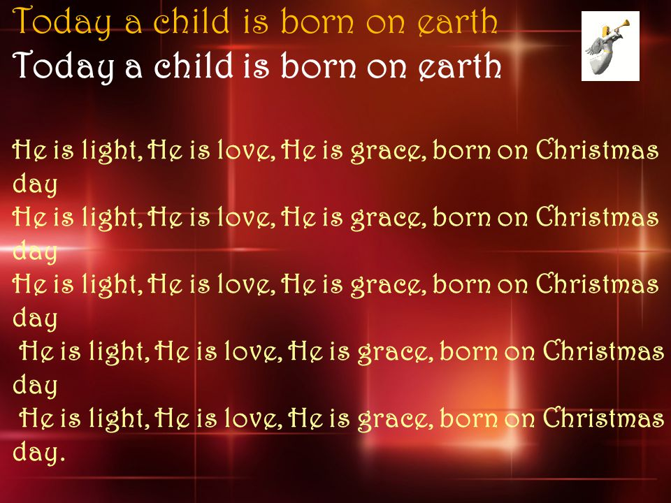 Today a child is born on earth He is light, He is love, He is grace, born on Christmas day He is light, He is love, He is grace, born on Christmas day He is light, He is love, He is grace, born on Christmas day He is light, He is love, He is grace, born on Christmas day He is light, He is love, He is grace, born on Christmas day.