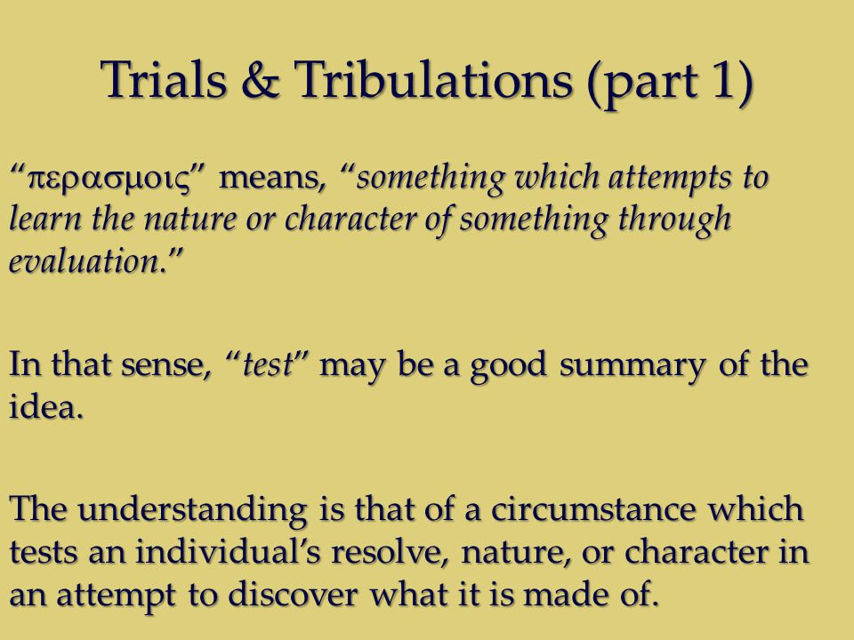 "Trials & Tribulations (part 1) ""  "" means, ""something which attempts to learn the nature or character of something through evaluation."" In th"