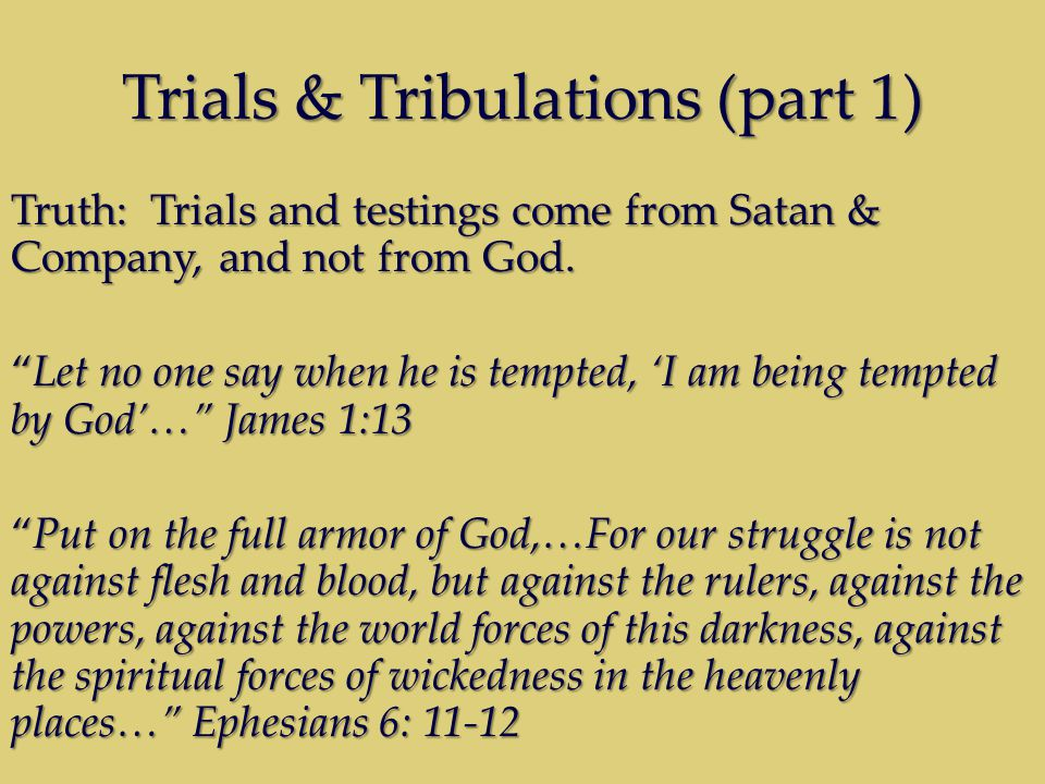 Trials & Tribulations (part 1) Truth: Trials and testings come from Satan & Company, and not from God.