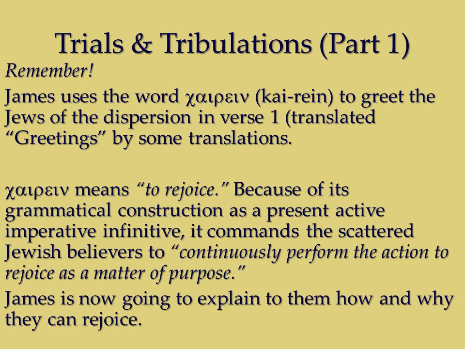 "Trials & Tribulations (Part 1) Remember! James uses the word  (kai-rein) to greet the Jews of the dispersion in verse 1 (translated ""Greetings"""