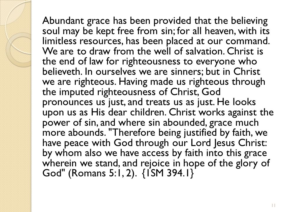 Abundant grace has been provided that the believing soul may be kept free from sin; for all heaven, with its limitless resources, has been placed at our command.