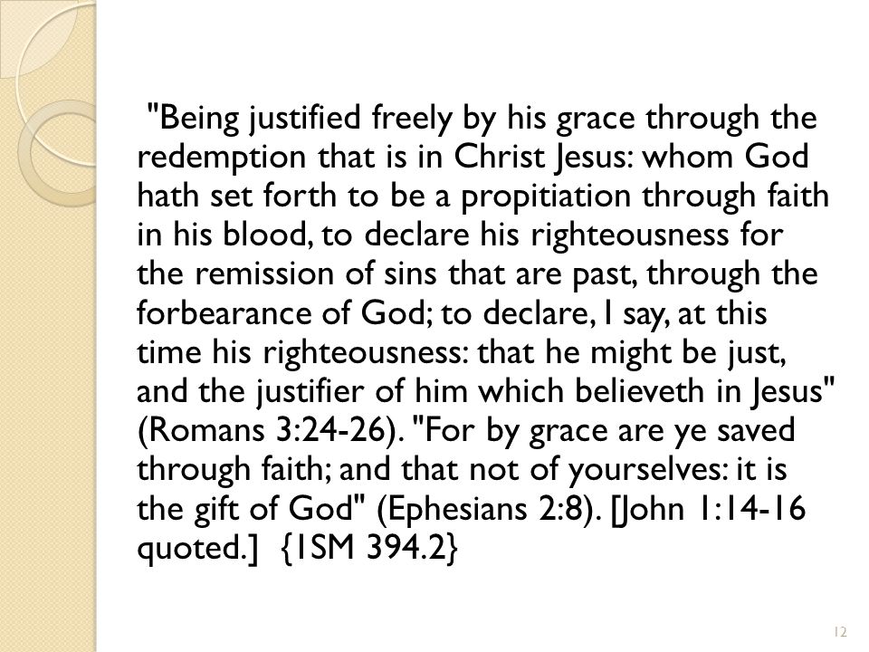Being justified freely by his grace through the redemption that is in Christ Jesus: whom God hath set forth to be a propitiation through faith in his blood, to declare his righteousness for the remission of sins that are past, through the forbearance of God; to declare, I say, at this time his righteousness: that he might be just, and the justifier of him which believeth in Jesus (Romans 3:24-26).