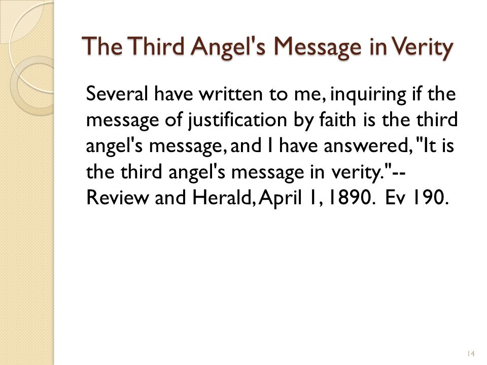 The Third Angel s Message in Verity Several have written to me, inquiring if the message of justification by faith is the third angel s message, and I have answered, It is the third angel s message in verity. -- Review and Herald, April 1, 1890.