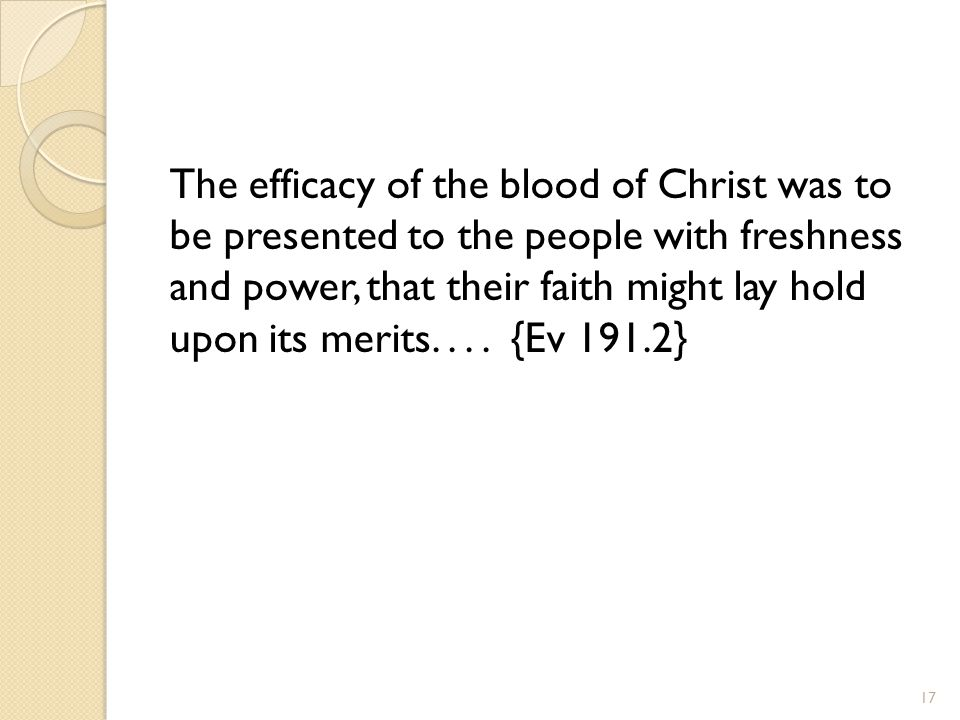 The efficacy of the blood of Christ was to be presented to the people with freshness and power, that their faith might lay hold upon its merits.... {E