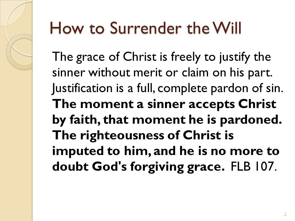 How to Surrender the Will The grace of Christ is freely to justify the sinner without merit or claim on his part. Justification is a full, complete pa
