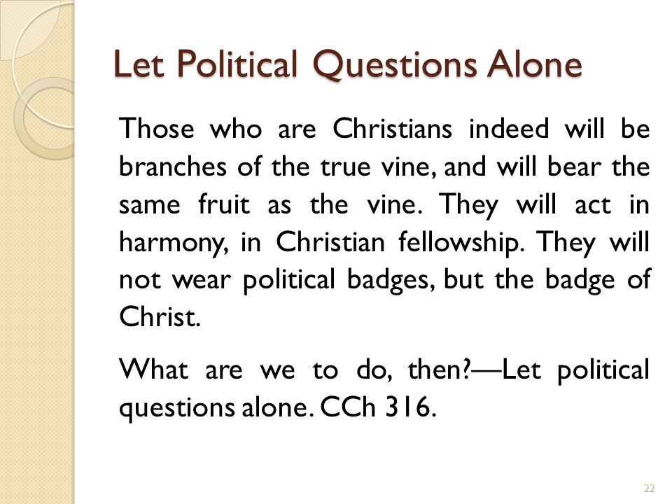 Let Political Questions Alone Those who are Christians indeed will be branches of the true vine, and will bear the same fruit as the vine. They will a