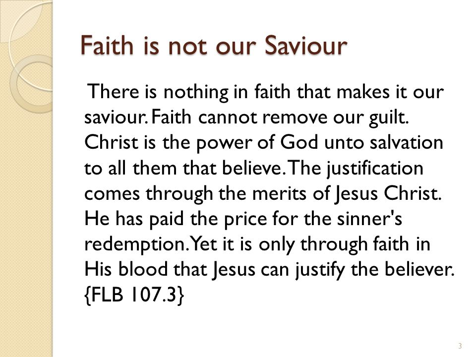 Faith is not our Saviour There is nothing in faith that makes it our saviour.