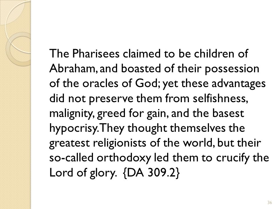 The Pharisees claimed to be children of Abraham, and boasted of their possession of the oracles of God; yet these advantages did not preserve them fro