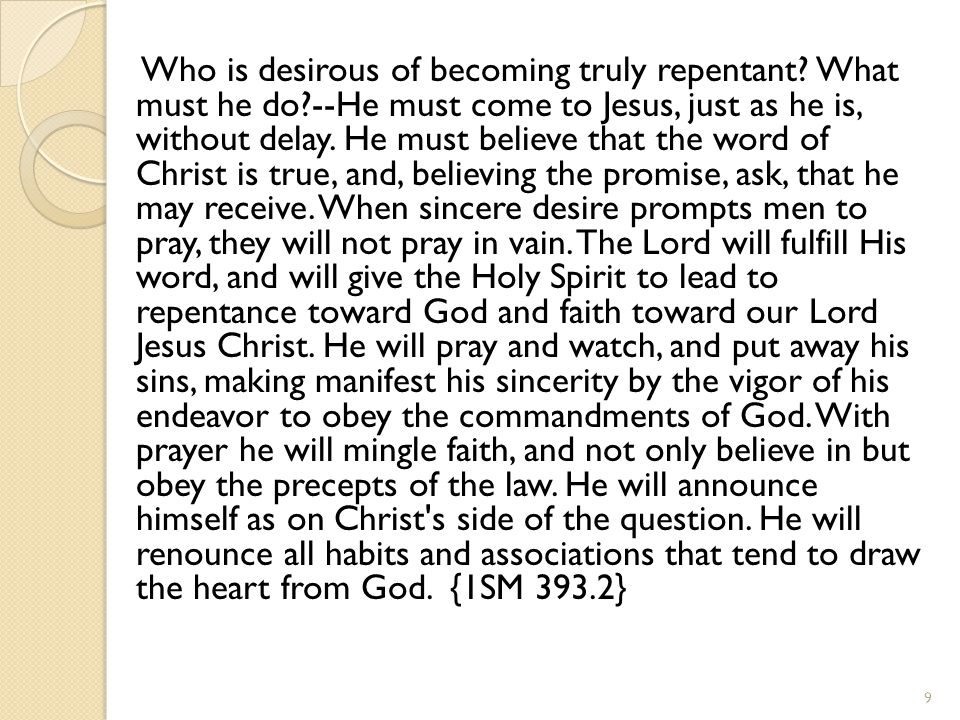 Who is desirous of becoming truly repentant? What must he do?--He must come to Jesus, just as he is, without delay. He must believe that the word of C