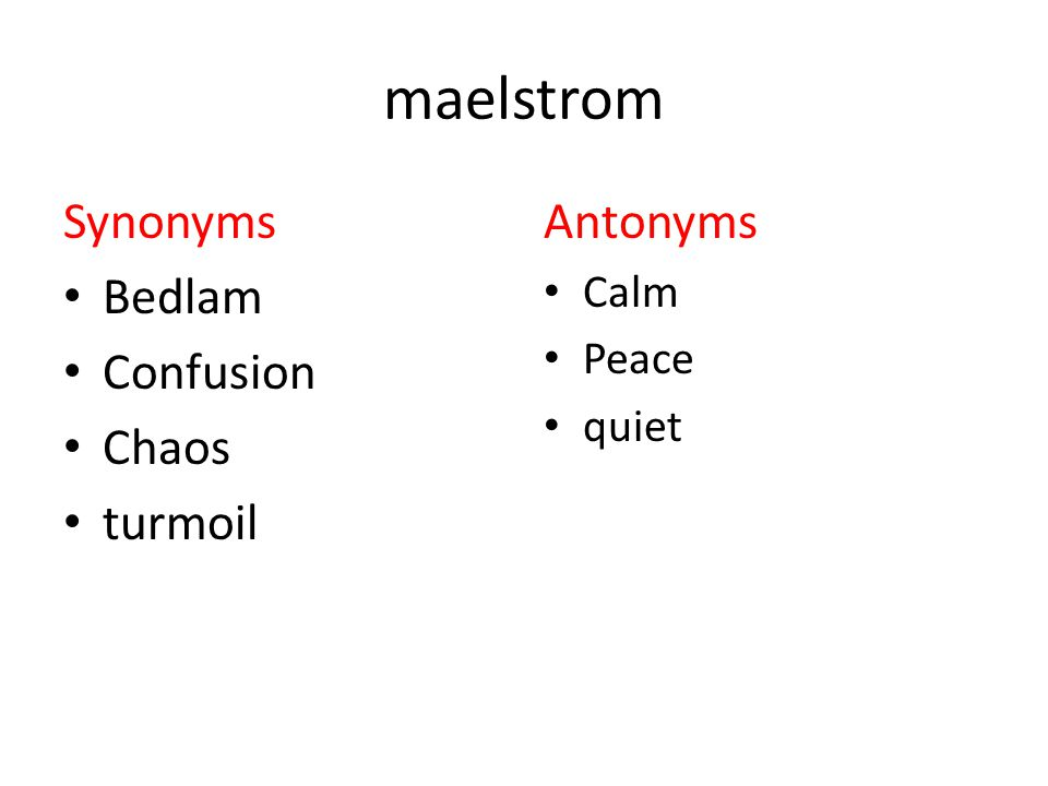 maelstrom Synonyms Bedlam Confusion Chaos turmoil Antonyms Calm Peace quiet