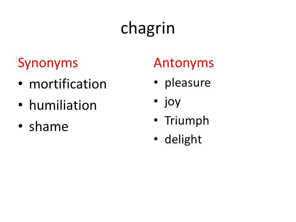 chagrin Synonyms mortification humiliation shame Antonyms pleasure joy Triumph delight
