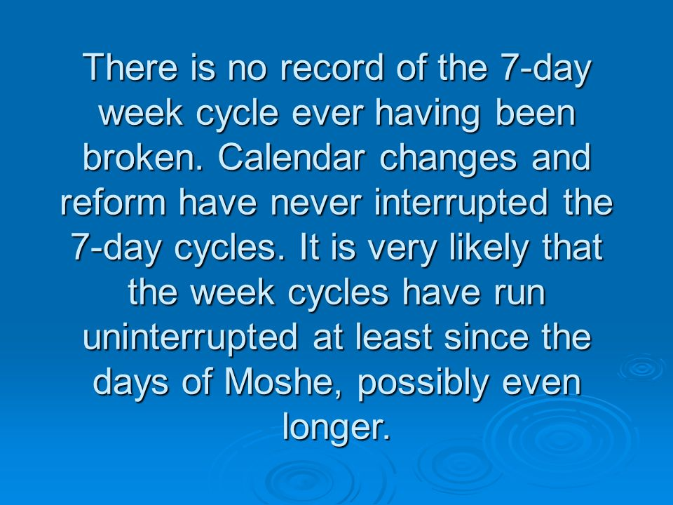 There is no record of the 7-day week cycle ever having been broken.