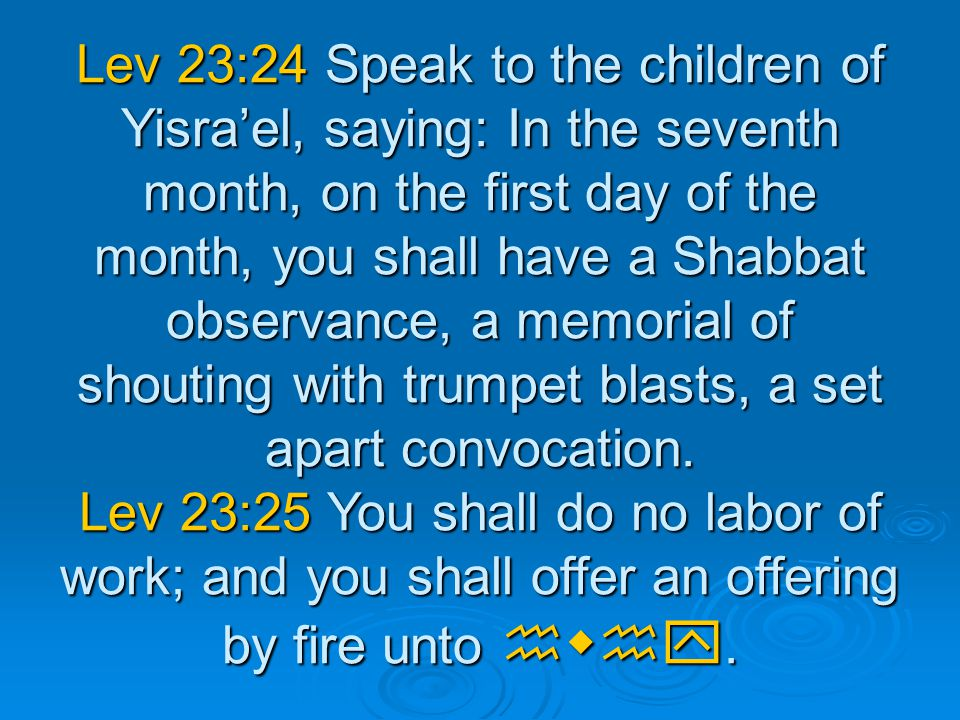 Lev 23:24 Speak to the children of Yisra'el, saying: In the seventh month, on the first day of the month, you shall have a Shabbat observance, a memorial of shouting with trumpet blasts, a set apart convocation.