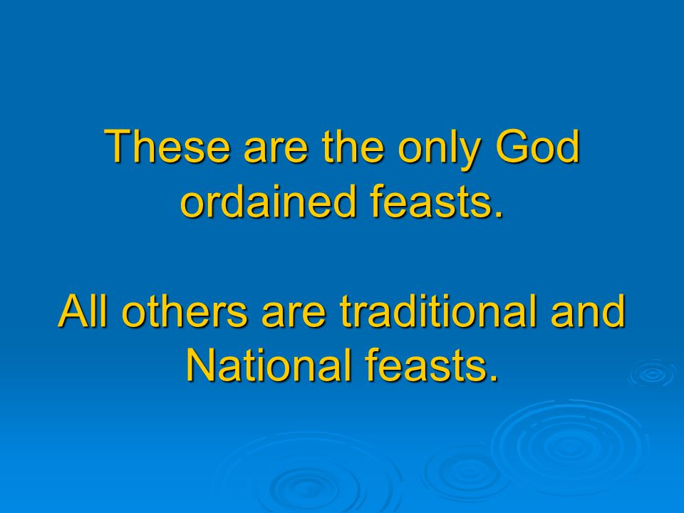 These are the only God ordained feasts. All others are traditional and National feasts.